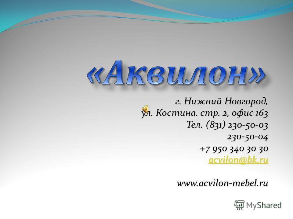 г. Нижний Новгород, ул. Костина. стр. 2, офис 163 Тел. (831) 230-50-03 230-50-04 +7 950 340 30 30 acvilon@bk.ru www.acvilon-mebel.ru