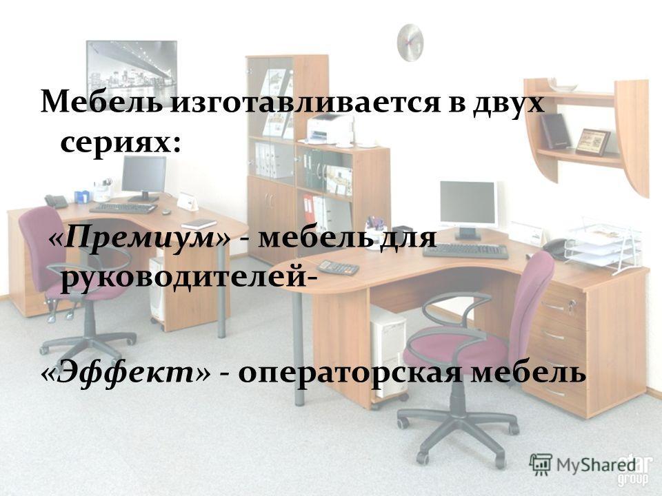 Мебель изготавливается в двух сериях: «Премиум» - мебель для руководителей- «Эффект» - операторская мебель