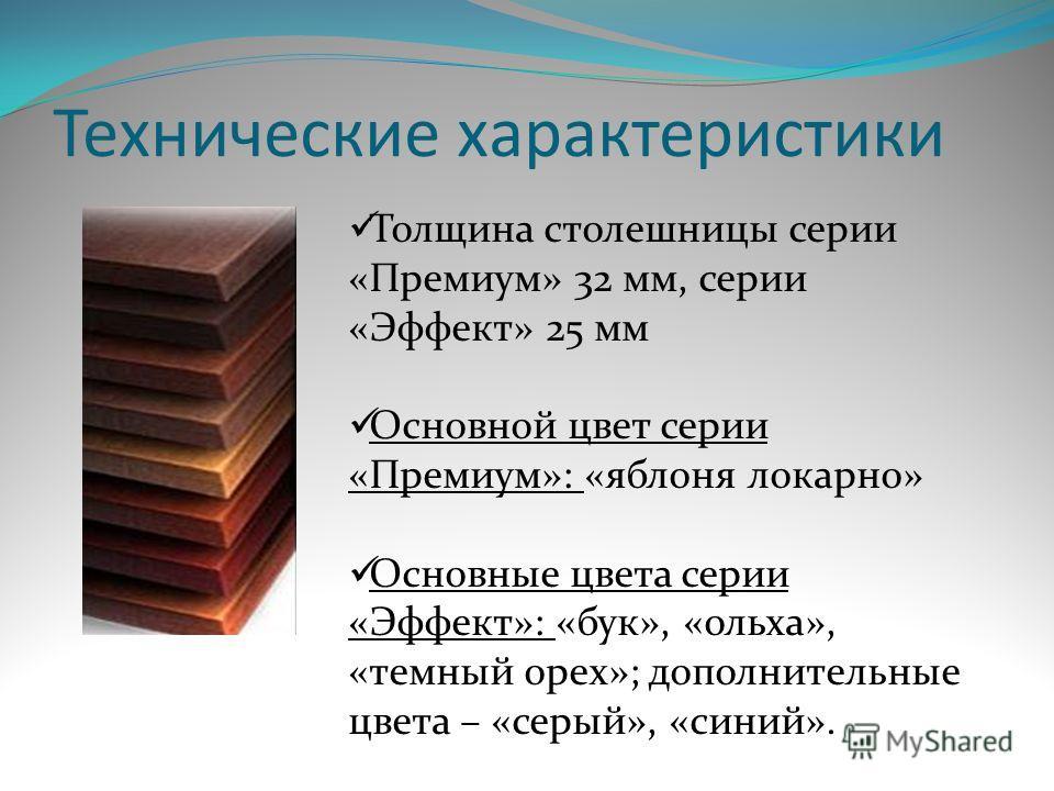 Технические характеристики Толщина столешницы серии «Премиум» 32 мм, серии «Эффект» 25 мм Основной цвет серии «Премиум»: «яблоня локарно» Основные цвета серии «Эффект»: «бук», «ольха», «темный орех»; дополнительные цвета – «серый», «синий».