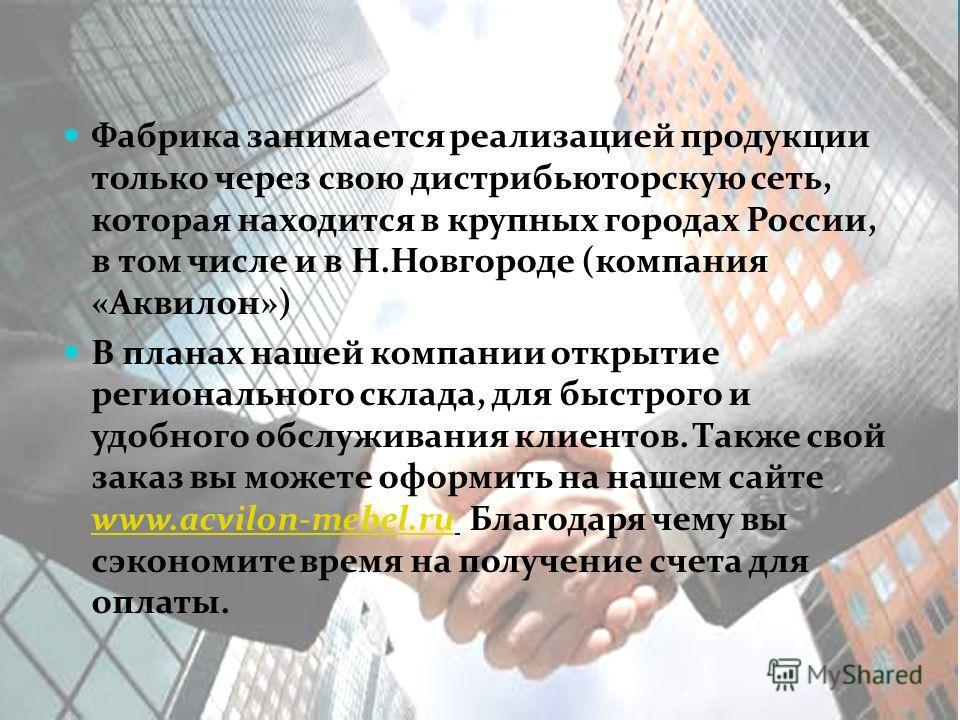 Фабрика занимается реализацией продукции только через свою дистрибьюторскую сеть, которая находится в крупных городах России, в том числе и в Н.Новгороде (компания «Аквилон») В планах нашей компании открытие регионального склада, для быстрого и удобн