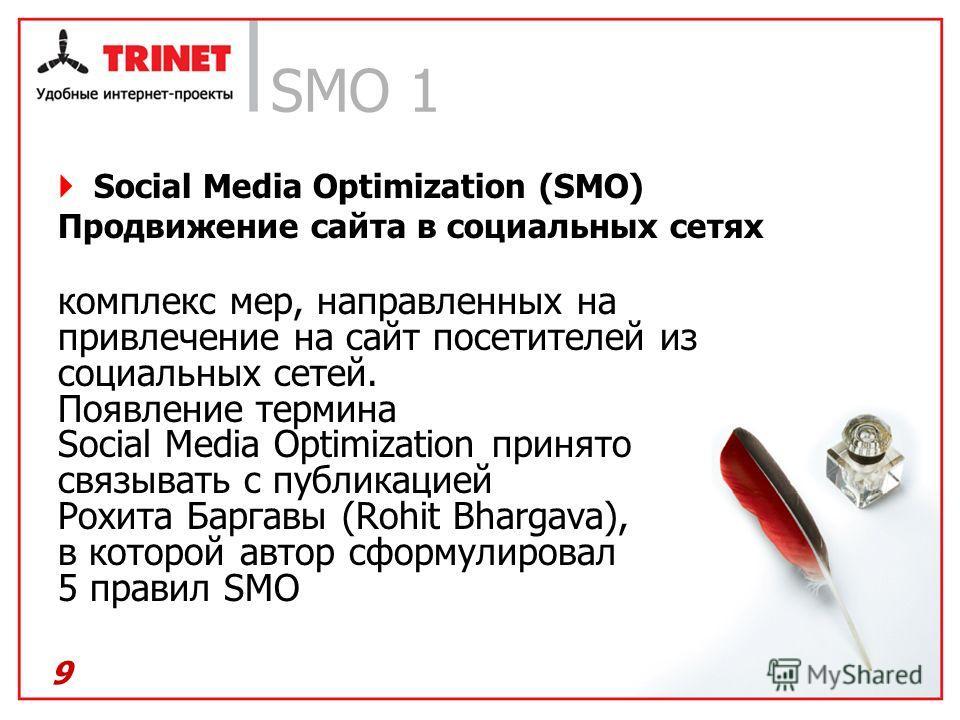 SMO 1 Social Media Optimization (SMO) Продвижение сайта в социальных сетях комплекс мер, направленных на привлечение на сайт посетителей из социальных сетей. Появление термина Social Media Optimization принято связывать с публикацией Рохита Баргавы (