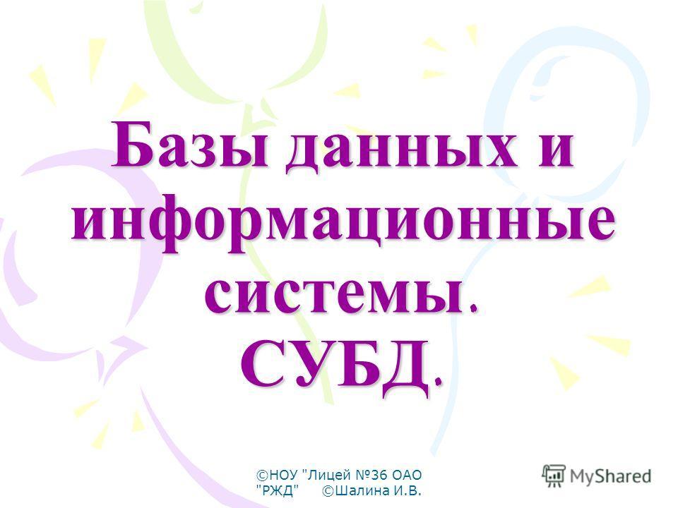 ©НОУ Лицей 36 ОАО РЖД ©Шалина И.В. Базы данных и информационные системы. СУБД.
