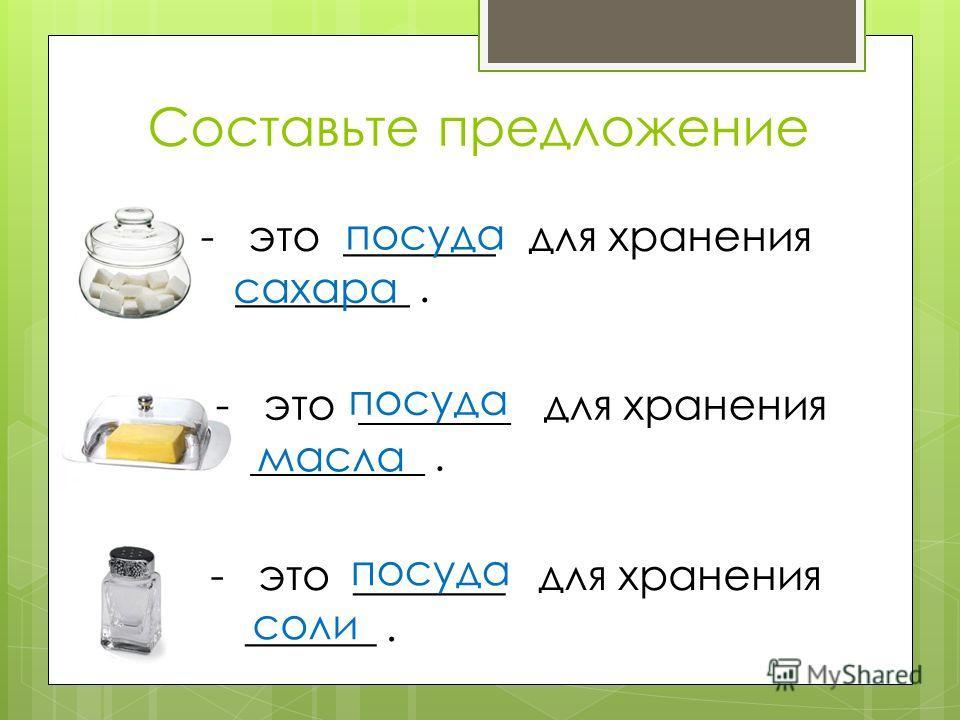 Составьте предложение -это _______ для хранения ________. сахара посуда -это _______ для хранения ________. посуда масла -это _______ для хранения ______. посуда соли