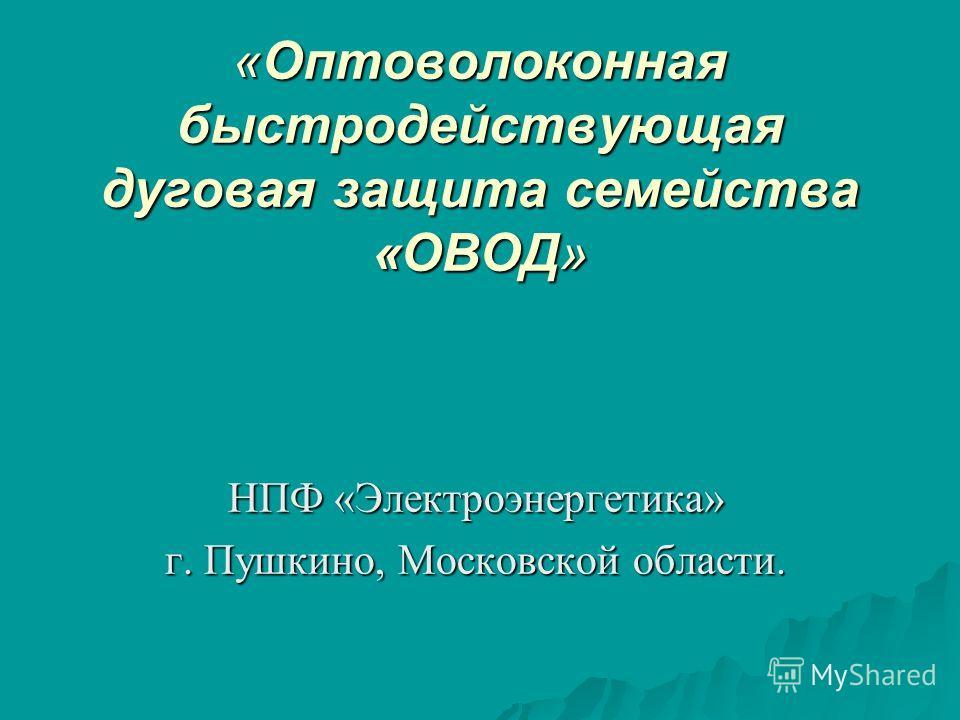 «Оптоволоконная быстродействующая дуговая защита семейства «ОВОД» НПФ «Электроэнергетика» г. Пушкино, Московской области.