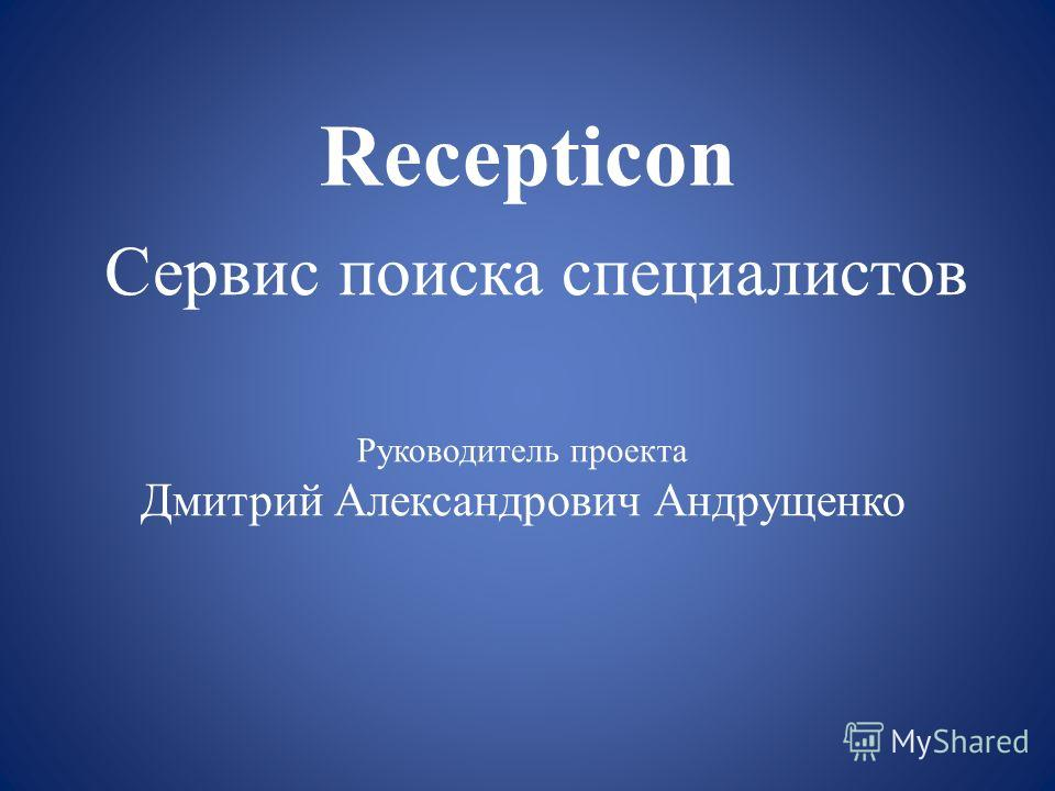 Recepticon Сервис поиска специалистов Руководитель проекта Дмитрий Александрович Андрущенко