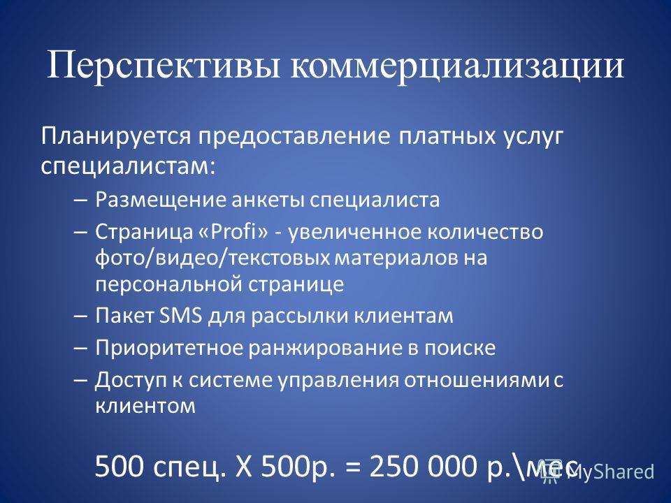 Перспективы коммерциализации Планируется предоставление платных услуг специалистам: – Размещение анкеты специалиста – Страница «Profi» - увеличенное количество фото/видео/текстовых материалов на персональной странице – Пакет SMS для рассылки клиентам