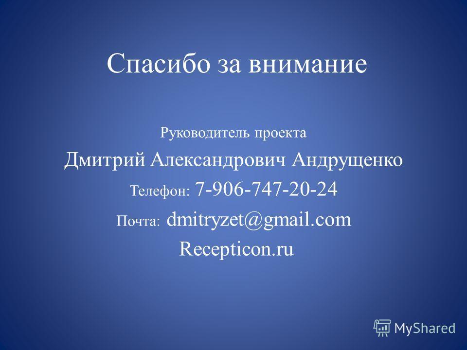 Спасибо за внимание Руководитель проекта Дмитрий Александрович Андрущенко Телефон: 7-906-747-20-24 Почта: dmitryzet@gmail.com Recepticon.ru