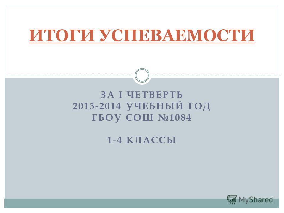 ЗА I ЧЕТВЕРТЬ 2013-2014 УЧЕБНЫЙ ГОД ГБОУ СОШ 1084 1-4 КЛАССЫ ИТОГИ УСПЕВАЕМОСТИ