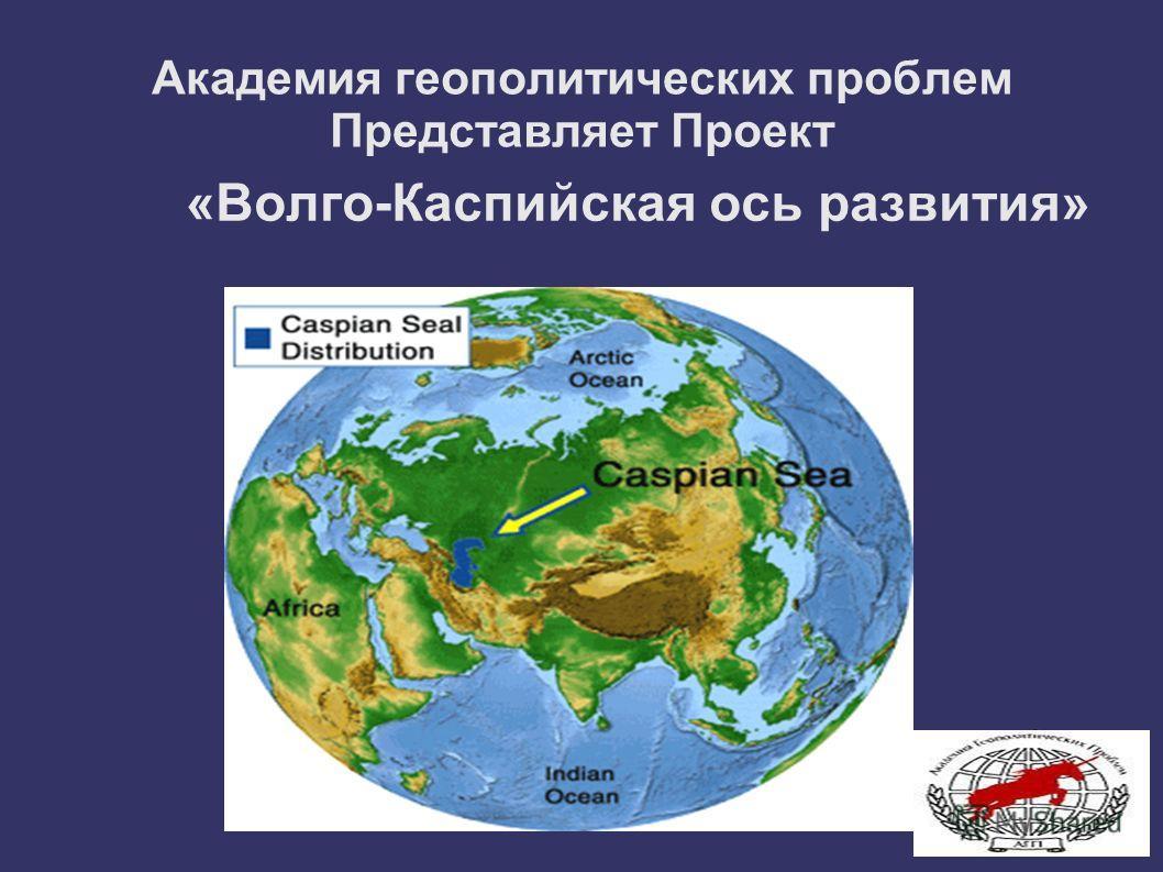 Академия геополитических проблем Представляет Проект «Волго-Каспийская ось развития»