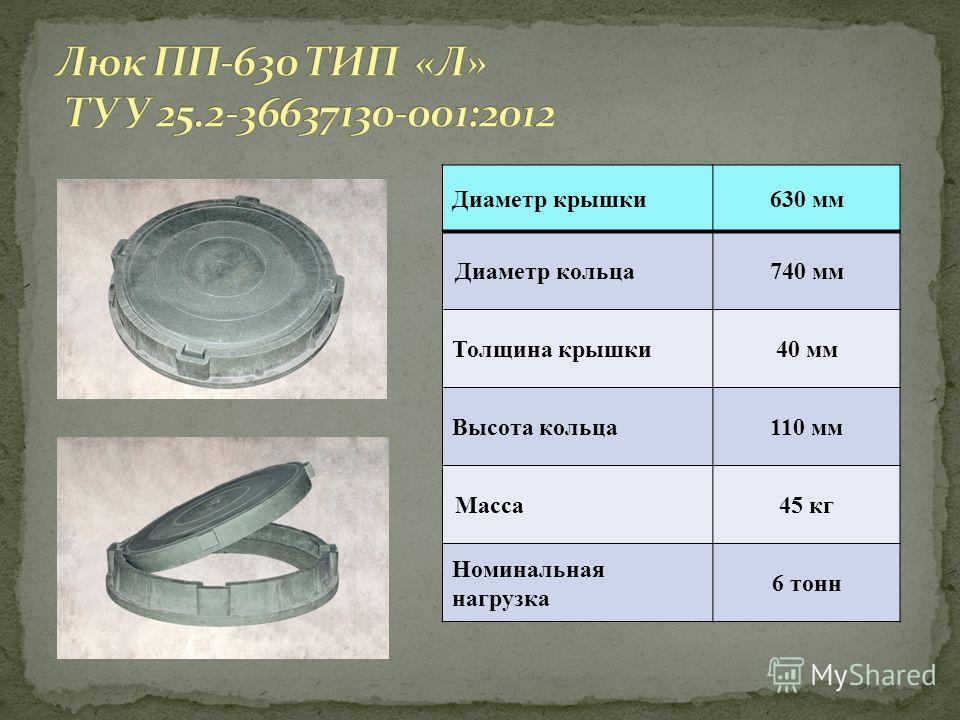 Диаметр крышки630 мм Диаметр кольца740 мм Толщина крышки40 мм Высота кольца110 мм Масса45 кг Номинальная нагрузка 6 тонн