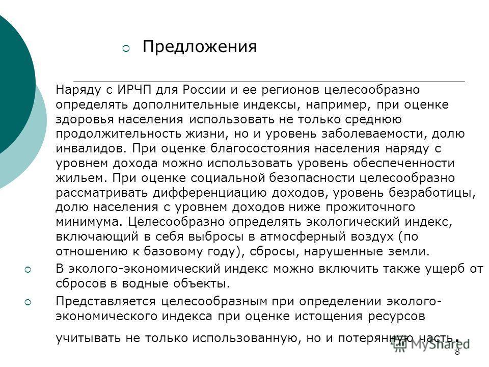 8 Предложения Наряду с ИРЧП для России и ее регионов целесообразно определять дополнительные индексы, например, при оценке здоровья населения использовать не только среднюю продолжительность жизни, но и уровень заболеваемости, долю инвалидов. При оце