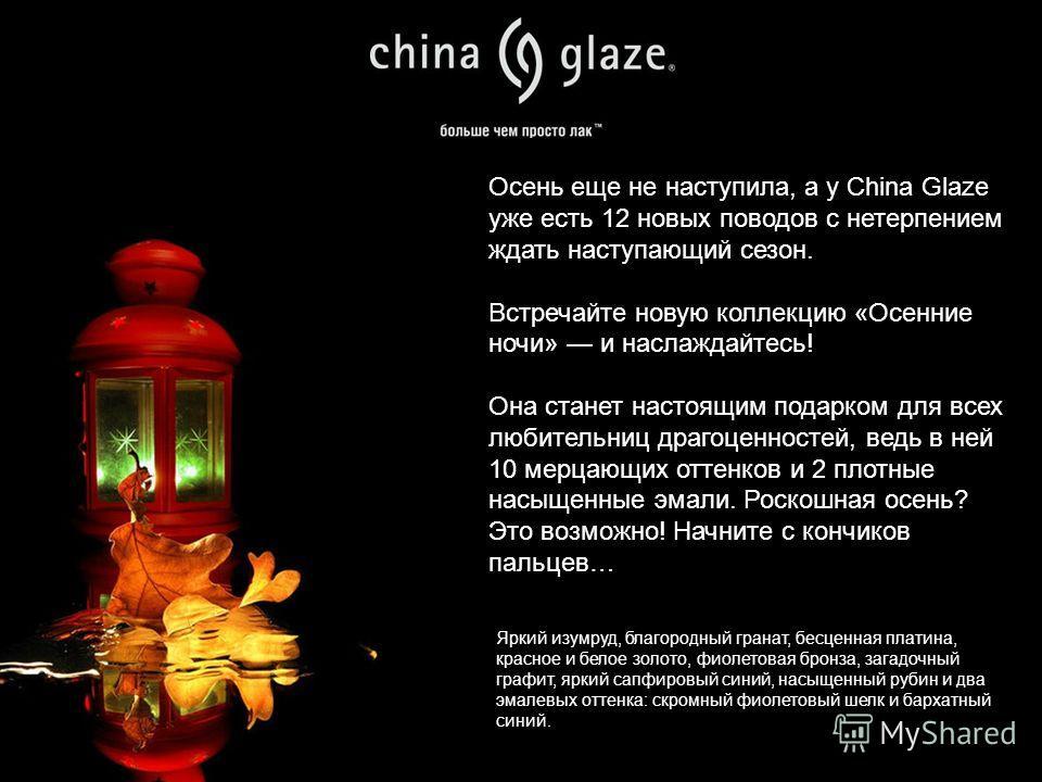 Осень еще не наступила, а у China Glaze уже есть 12 новых поводов с нетерпением ждать наступающий сезон. Встречайте новую коллекцию «Осенние ночи» и наслаждайтесь! Она станет настоящим подарком для всех любительниц драгоценностей, ведь в ней 10 мерца