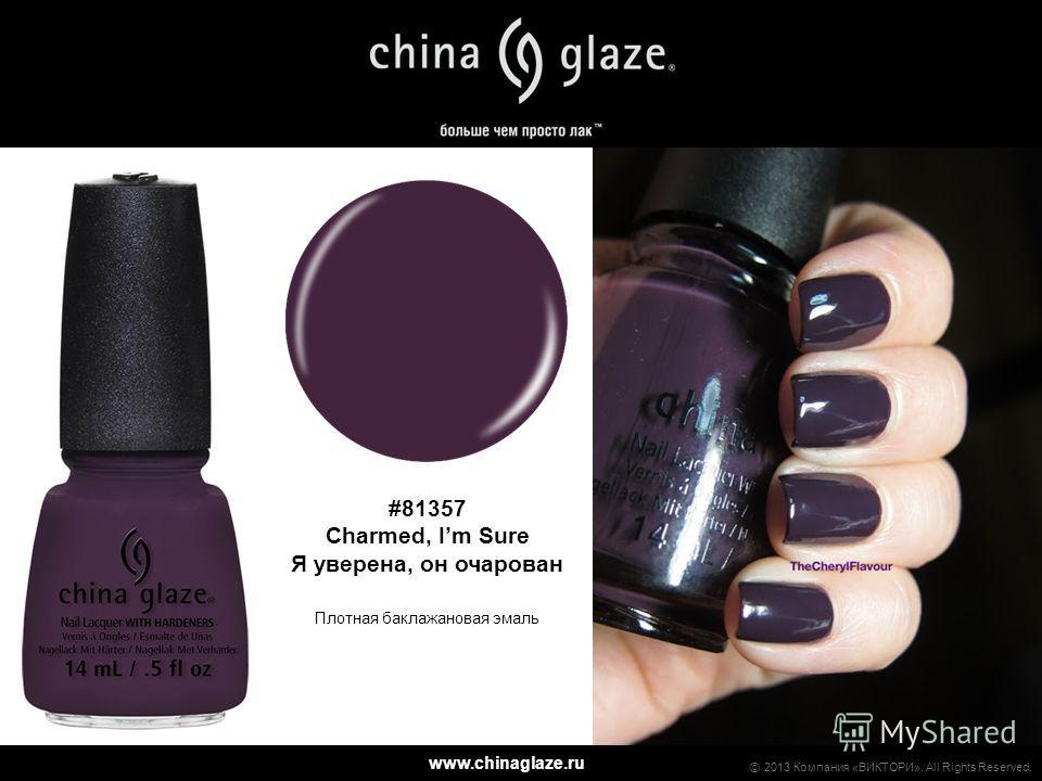 www.chinaglaze.ru 2013 Компания «ВИКТОРИ». All Rights Reserved. #81357 Charmed, Im Sure Я уверена, он очарован Плотная баклажановая эмаль