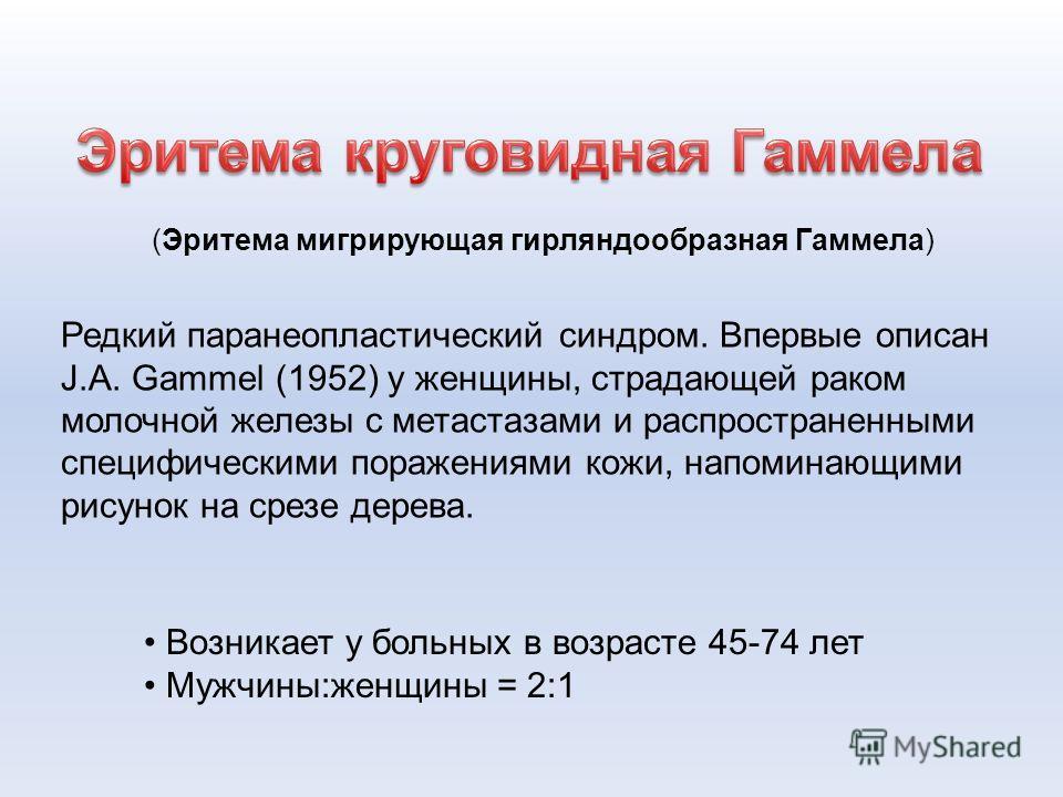 (Эритема мигрирующая гирляндообразная Гаммела) Редкий паранеопластический синдром. Впервые описан J.A. Gammel (1952) у женщины, страдающей раком молочной железы с метастазами и распространенными специфическими поражениями кожи, напоминающими рисунок