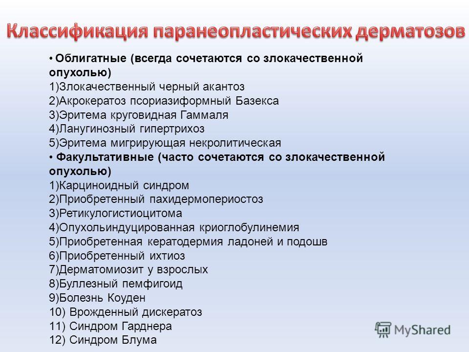 Облигатные (всегда сочетаются со злокачественной опухолью) 1)Злокачественный черный акантоз 2)Акрокератоз псориазиформный Базекса 3)Эритема круговидная Гаммаля 4)Ланугинозный гипертрихоз 5)Эритема мигрирующая некролитическая Факультативные (часто соч