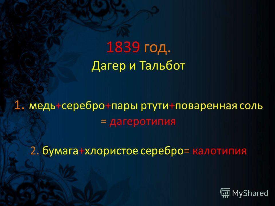 1839 год. Дагер и Тальбот 1. медь+серебро+пары ртути+поваренная соль = дагеротипия 2. бумага+хлористое серебро= калотипия