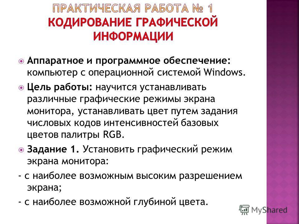 Аппаратное и программное обеспечение: компьютер с операционной системой Windows. Цель работы: научится устанавливать различные графические режимы экрана монитора, устанавливать цвет путем задания числовых кодов интенсивностей базовых цветов палитры R