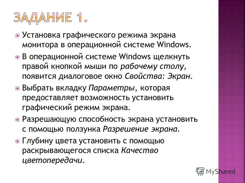 Установка графического режима экрана монитора в операционной системе Windows. В операционной системе Windows щелкнуть правой кнопкой мыши по рабочему столу, появится диалоговое окно Свойства: Экран. Выбрать вкладку Параметры, которая предоставляет во