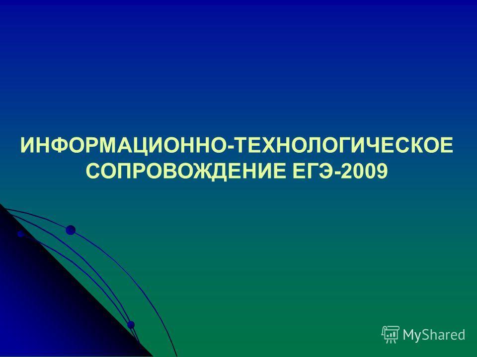 ИНФОРМАЦИОННО-ТЕХНОЛОГИЧЕСКОЕ СОПРОВОЖДЕНИЕ ЕГЭ-2009
