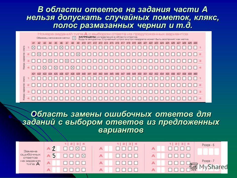 В области ответов на задания части А нельзя допускать случайных пометок, клякс, полос размазанных чернил и т.д. Область замены ошибочных ответов для заданий с выбором ответов из предложенных вариантов