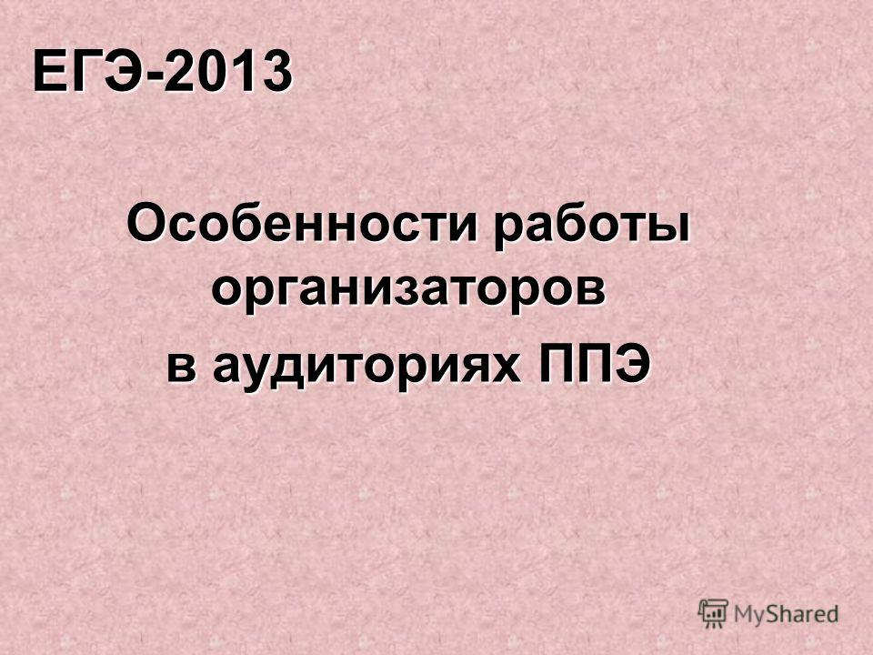 ЕГЭ-2013 Особенности работы организаторов в аудиториях ППЭ
