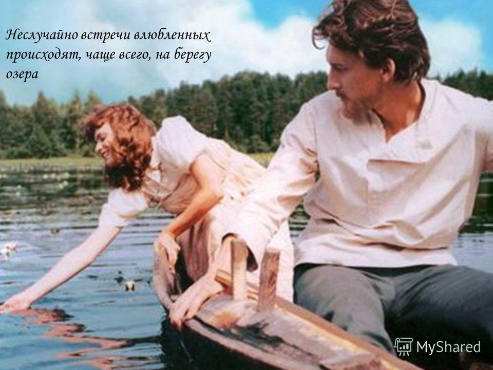 Неслучайно встречи влюбленных происходят, чаще всего, на берегу озера