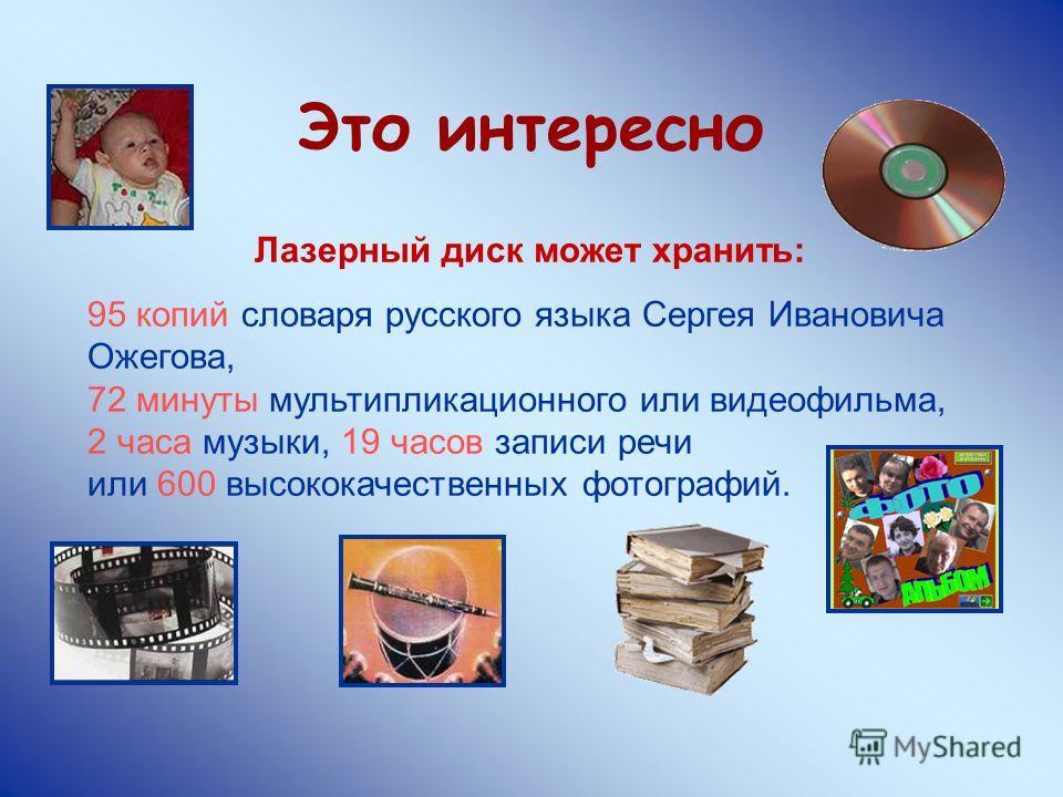 Это интересно Лазерный диск может хранить: 95 копий словаря русского языка Сергея Ивановича Ожегова, 72 минуты мультипликационного или видеофильма, 2 часа музыки, 19 часов записи речи или 600 высококачественных фотографий.