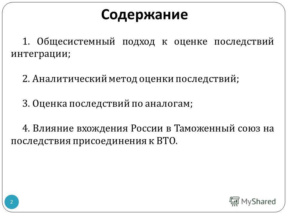 Содержание 1. Общесистемный подход к оценке последствий интеграции ; 2. Аналитический метод оценки последствий ; 3. Оценка последствий по аналогам ; 4. Влияние вхождения России в Таможенный союз на последствия присоединения к ВТО. 2