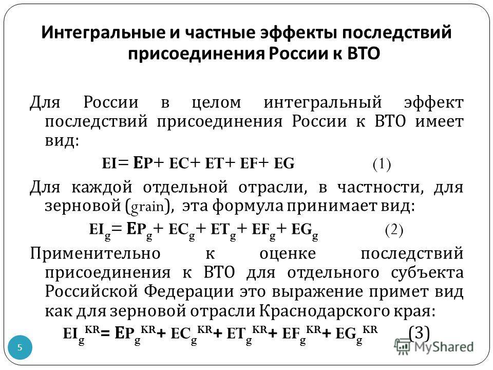 Интегральные и частные эффекты последствий присоединения России к ВТО Для России в целом интегральный эффект последствий присоединения России к ВТО имеет вид : EI= Е P+ EC+ ET+ EF+ EG (1) Для каждой отдельной отрасли, в частности, для зерновой (grain