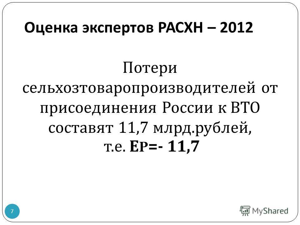 Оценка экспертов РАСХН – 2012 Потери сельхозтоваропроизводителей от присоединения России к ВТО составят 11,7 млрд. рублей, т. е. Е P=- 11,7 7