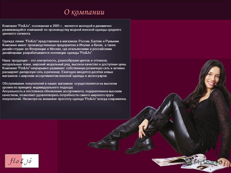 О компании Компания Flo&Jo, основанная в 2005 г., является молодой и динамично развивающейся компанией по производству модной женской одежды среднего ценового сегмента. Одежда линии Flo&Jo представлена в магазинах России, Балтии и Румынии. Компания и