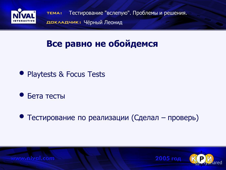 Все равно не обойдемся Playtests & Focus Tests Бета тесты Тестирование по реализации (Сделал – проверь) Тестирование вслепую. Проблемы и решения. Чёрный Леонид