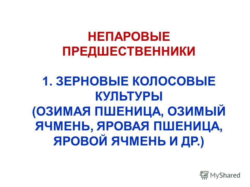 НЕПАРОВЫЕ ПРЕДШЕСТВЕННИКИ 1. ЗЕРНОВЫЕ КОЛОСОВЫЕ КУЛЬТУРЫ (ОЗИМАЯ ПШЕНИЦА, ОЗИМЫЙ ЯЧМЕНЬ, ЯРОВАЯ ПШЕНИЦА, ЯРОВОЙ ЯЧМЕНЬ И ДР.)