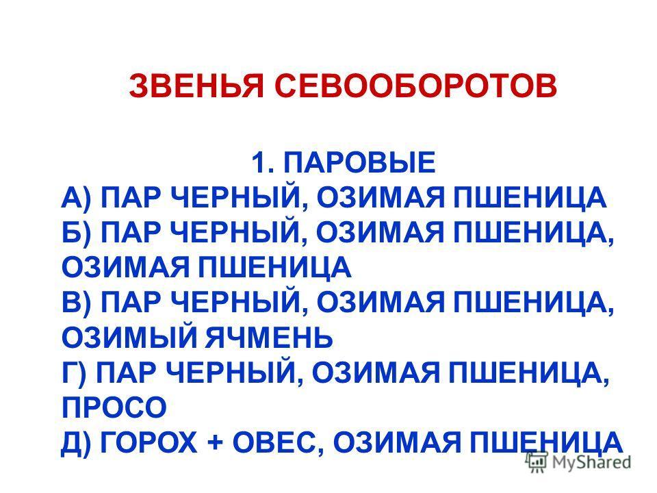 ЗВЕНЬЯ СЕВООБОРОТОВ 1. ПАРОВЫЕ А) ПАР ЧЕРНЫЙ, ОЗИМАЯ ПШЕНИЦА Б) ПАР ЧЕРНЫЙ, ОЗИМАЯ ПШЕНИЦА, ОЗИМАЯ ПШЕНИЦА В) ПАР ЧЕРНЫЙ, ОЗИМАЯ ПШЕНИЦА, ОЗИМЫЙ ЯЧМЕНЬ Г) ПАР ЧЕРНЫЙ, ОЗИМАЯ ПШЕНИЦА, ПРОСО Д) ГОРОХ + ОВЕС, ОЗИМАЯ ПШЕНИЦА