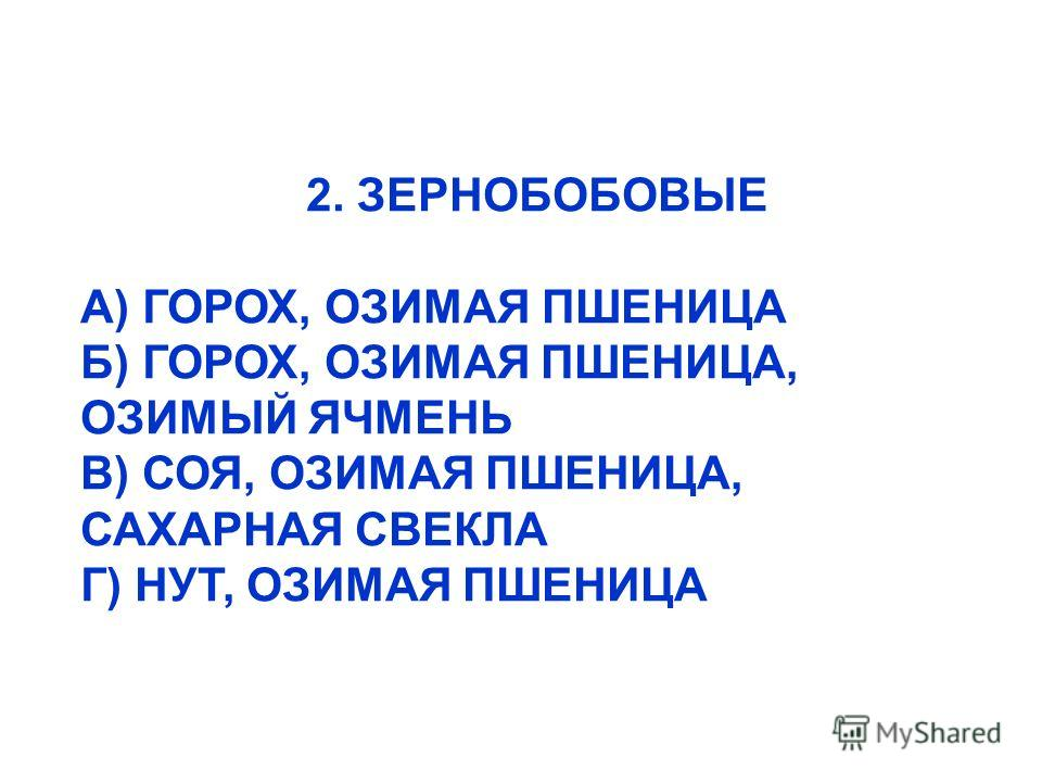 2. ЗЕРНОБОБОВЫЕ А) ГОРОХ, ОЗИМАЯ ПШЕНИЦА Б) ГОРОХ, ОЗИМАЯ ПШЕНИЦА, ОЗИМЫЙ ЯЧМЕНЬ В) СОЯ, ОЗИМАЯ ПШЕНИЦА, САХАРНАЯ СВЕКЛА Г) НУТ, ОЗИМАЯ ПШЕНИЦА