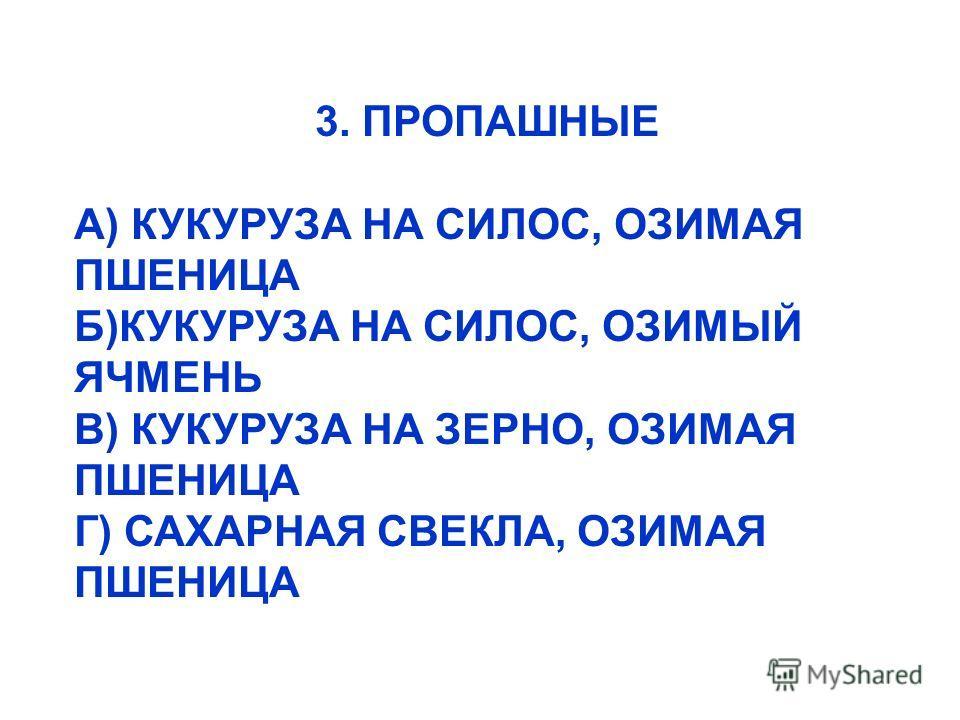 3. ПРОПАШНЫЕ А) КУКУРУЗА НА СИЛОС, ОЗИМАЯ ПШЕНИЦА Б)КУКУРУЗА НА СИЛОС, ОЗИМЫЙ ЯЧМЕНЬ В) КУКУРУЗА НА ЗЕРНО, ОЗИМАЯ ПШЕНИЦА Г) САХАРНАЯ СВЕКЛА, ОЗИМАЯ ПШЕНИЦА