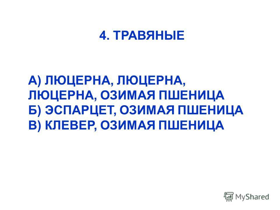 4. ТРАВЯНЫЕ А) ЛЮЦЕРНА, ЛЮЦЕРНА, ЛЮЦЕРНА, ОЗИМАЯ ПШЕНИЦА Б) ЭСПАРЦЕТ, ОЗИМАЯ ПШЕНИЦА В) КЛЕВЕР, ОЗИМАЯ ПШЕНИЦА