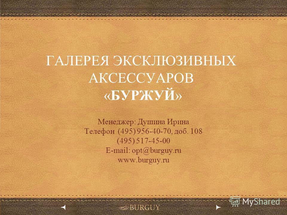 ГАЛЕРЕЯ ЭКСКЛЮЗИВНЫХ АКСЕССУАРОВ «БУРЖУЙ» Менеджер: Душина Ирина Телефон (495) 956-40-70, доб. 108 (495) 517-45-00 E-mail: opt@burguy.ru www.burguy.ru