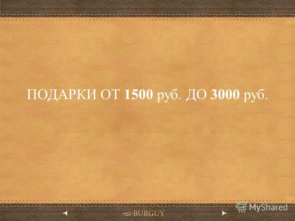 ПОДАРКИ ОТ 1500 руб. ДО 3000 руб.