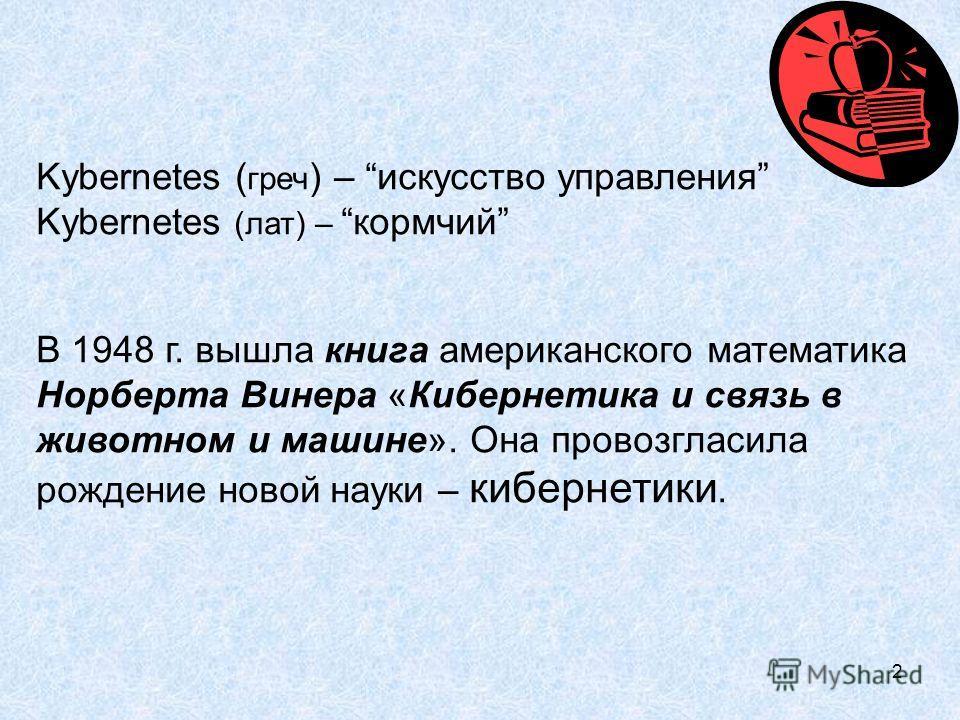 2 Kybernetes ( греч ) – искусство управления Kybernetes (лат) –кормчий В 1948 г. вышла книга американского математика Норберта Винера «Кибернетика и связь в животном и машине». Она провозгласила рождение новой науки – кибернетики.