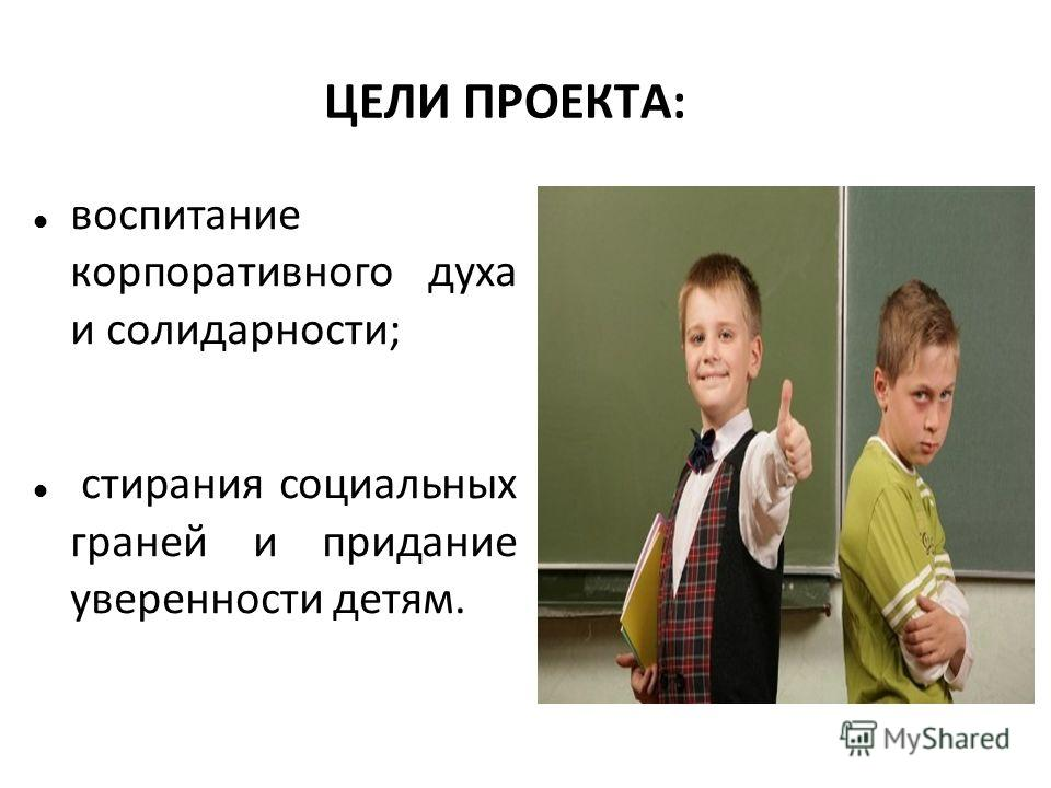 ЦЕЛИ ПРОЕКТА: воспитание корпоративного духа и солидарности; стирания социальных граней и придание уверенности детям.