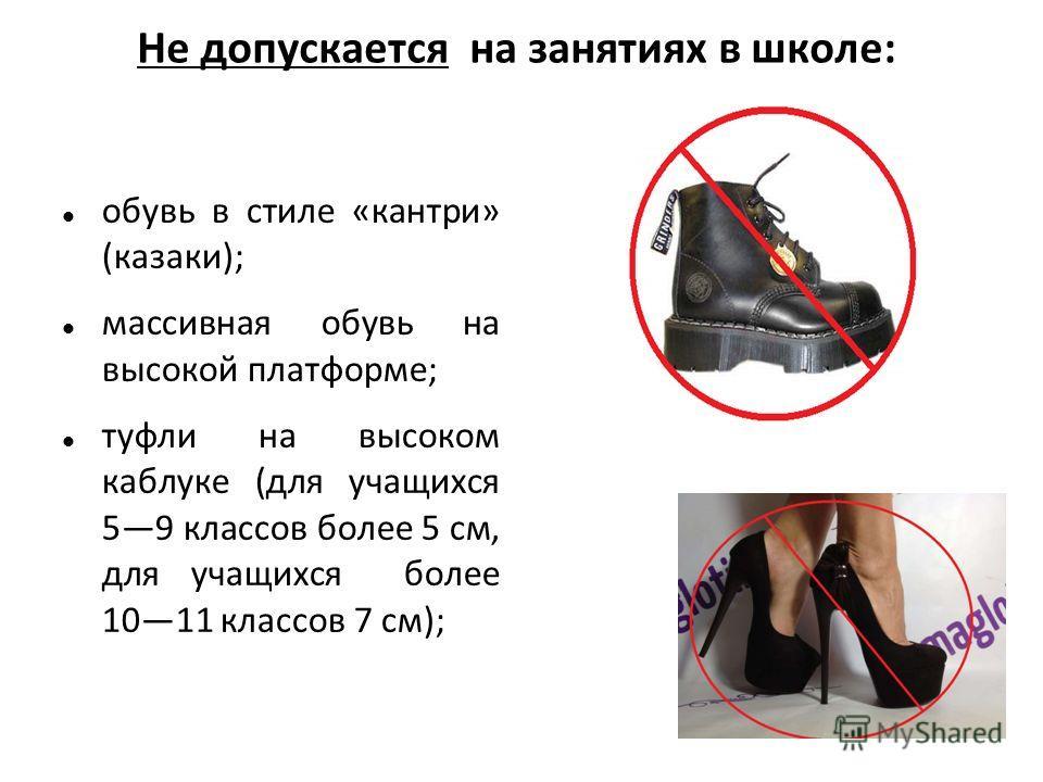 Не допускается на занятиях в школе: обувь в стиле «кантри» (казаки); массивная обувь на высокой платформе; туфли на высоком каблуке (для учащихся 59 классов более 5 см, для учащихся более 1011 классов 7 см);