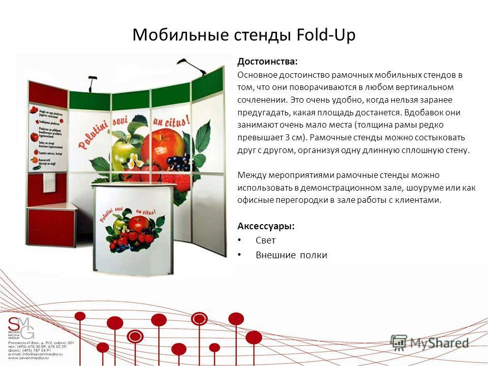 Мобильные стенды Fold-Up Достоинства: Основное достоинство рамочных мобильных стендов в том, что они поворачиваются в любом вертикальном сочленении. Это очень удобно, когда нельзя заранее предугадать, какая площадь достанется. Вдобавок они занимают о