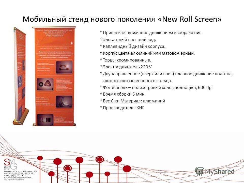 Мобильный стенд нового поколения «New Roll Screen» * Привлекает внимание движением изображения. * Элегантный внешний вид. * Каплевидный дизайн корпуса. * Корпус цвета алюминий или матово-черный. * Торцы хромированные. * Электродвигатель 220 V. * Двун