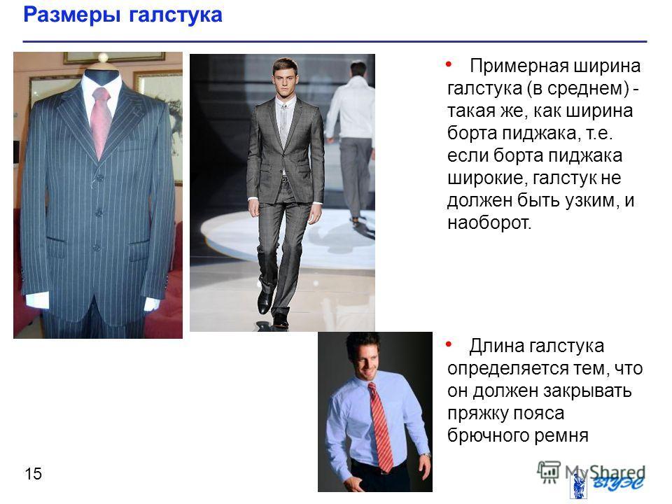 Примерная ширина галстука (в среднем) - такая же, как ширина борта пиджака, т.е. если борта пиджака широкие, галстук не должен быть узким, и наоборот. Длина галстука определяется тем, что он должен закрывать пряжку пояса брючного ремня Размеры галсту