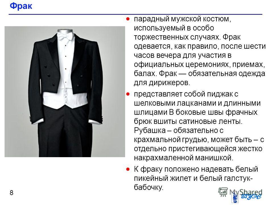 Фрак 8 парадный мужской костюм, используемый в особо торжественных случаях. Фрак одевается, как правило, после шести часов вечера для участия в официальных церемониях, приемах, балах. Фрак обязательная одежда для дирижеров. представляет собой пиджак
