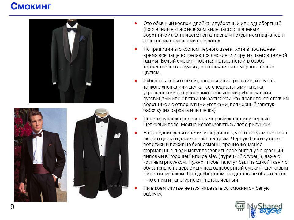 Смокинг 9 Это обычный костюм-двойка, двубортный или однобортный (последний в классическом виде часто с шалевым воротником). Отличается он атласным покрытием лацканов и атласными лампасами на брюках. По традиции это костюм черного цвета, хотя в послед