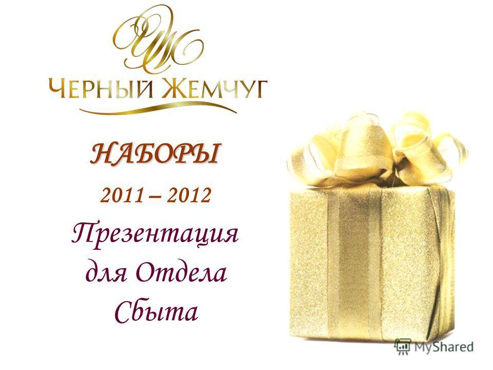 НАБОРЫ НАБОРЫ 2011 – 2012 Презентация для Отдела Сбыта