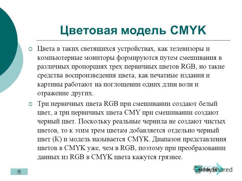 Цветовая модель CMYK Цвета в таких светящихся устройствах, как телевизоры и компьютерные мониторы формируются путем смешивания в различных пропорциях трех первичных цветов RGB, но такие средства воспроизведения цвета, как печатные издания и картины р