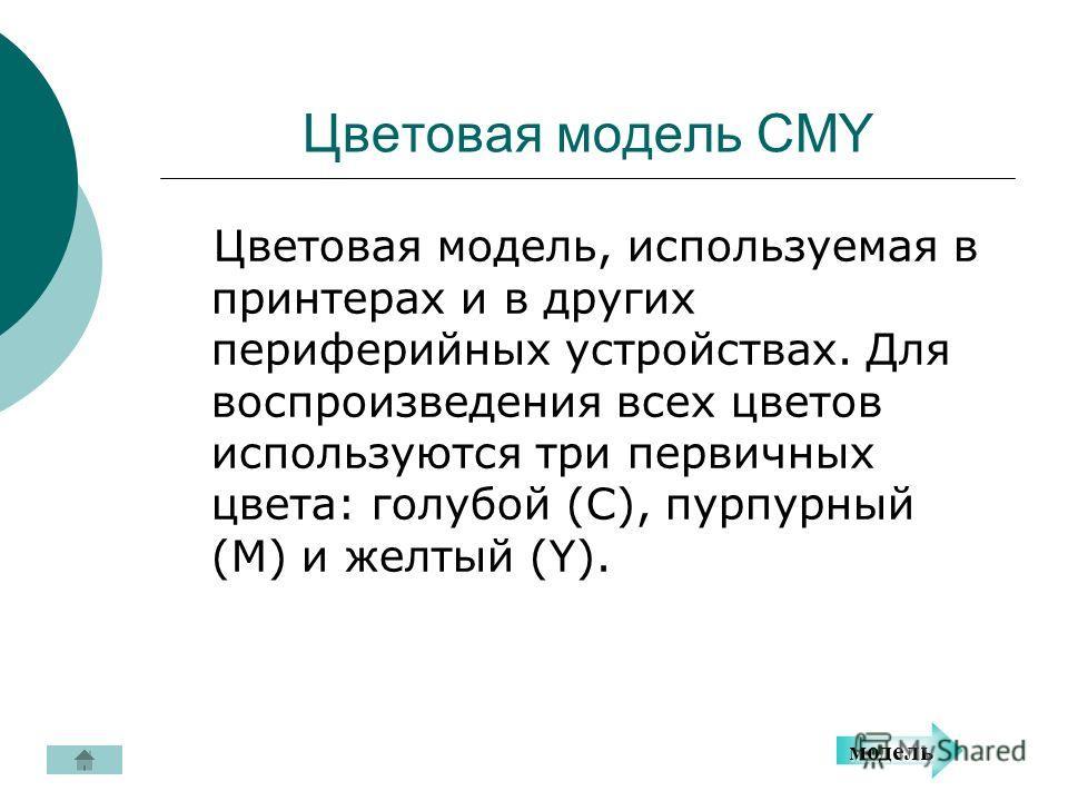 Цветовая модель CMY Цветовая модель, используемая в принтерах и в других периферийных устройствах. Для воспроизведения всех цветов используются три первичных цвета: голубой (C), пурпурный (M) и желтый (Y). модель
